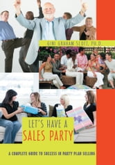 Let's Have a Sales Party - A Complete Guide to Success in Party Plan Selling ebook by Gini Scott