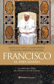 Francisco - El Papa manso ebook by Marcelo López, Feliciana Merino