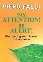 Pay Attention! Be Alert! - Discovering Your Route to Happiness ebook by Piero Falci