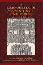 A Performer's Guide to Seventeenth-Century Music, Second Edition ebook by Jeffery Kite-Powell, Stewart Carter