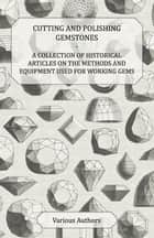Cutting and Polishing Gemstones - A Collection of Historical Articles on the Methods and Equipment Used for Working Gems ebook by Various