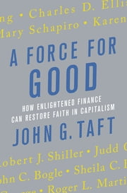 A Force for Good - How Enlightened Finance Can Restore Faith in Capitalism ebook by John G. Taft,John G. Taft