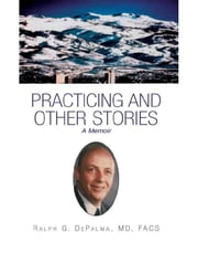 Practicing and Other Stories ebook by MD, FACS Ralph G. DePalma