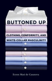 Buttoned Up - Clothing, Conformity, and White-Collar Masculinity ebook by Erynn Masi de Casanova
