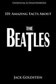 101 Amazing Facts About The Beatles ebook by Jack Goldstein