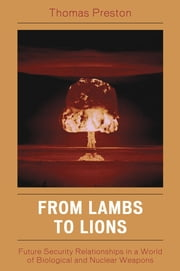 From Lambs to Lions - Future Security Relationships in a World of Biological and Nuclear Weapons ebook by Thomas Preston