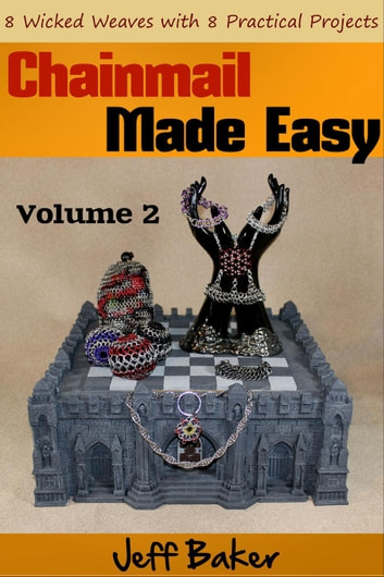 Chainmail Made Easy: 8 Wicked Weaves with 8 Practical Projects - Chainmail Made Easy, #2 ebook by Jeff Baker