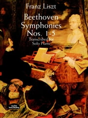 Beethoven Symphonies Nos. 1-5 Transcribed for Solo Piano ebook by Franz Liszt