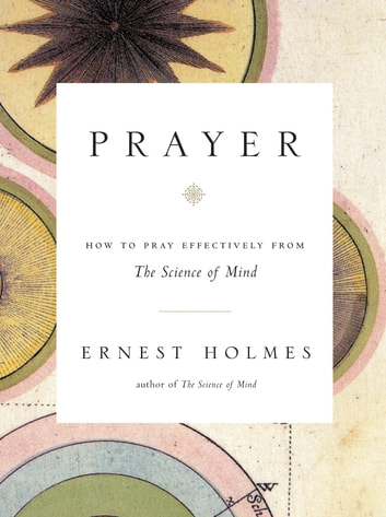 Prayer - How to Pray Effectively from the Science of Mind ebook by Ernest Holmes