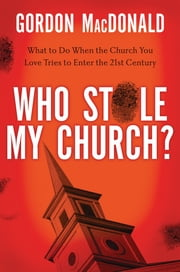 Who Stole My Church - What to Do When the Church You Love Tries to Enter the 21st Century ebook by Gordon MacDonald