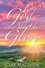 To God in All His Glory ebook by Clay Matthew