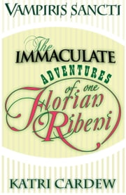 Vampiris Sancti: The Immaculate Adventures of One Florian Ribeni ebook by Katri Cardew