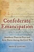 Confederate Emancipation - Southern Plans to Free and Arm Slaves during the Civil War ebook by Bruce Levine