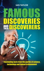 Famous Discoveries and their Discoverers - Fascinating account of the great discoveries of history, from ancient times through to the 20th century ebook by Ian Taylor