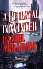 A Betrayal in Winter - The Long Price Quartet eBook by Daniel Abraham