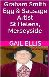 Graham Smith Egg & Sausage Artist St Helens, Merseyside - St Helens, Merseyside ebook by Gail Ellis