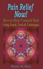 Pain Relief Now!: How to Help Yourself Heal Using Touch, Tools & Techniques ebook by Alex Quintana, Renee M. Ruiz, Eric Micha Leventhal