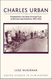 Charles Urban - Pioneering the Non-Fiction Film in Britain and America, 1897 - 1925 ebook by Luke McKernan