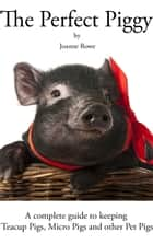 The Perfect Piggy: A guide to Teacup Pigs, Micro Pigs and other Pet Pigs ebook by Joanne Rowe
