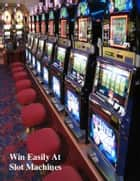 Win Easily At Slot Machines ebook by V.T.