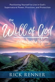 The Will of God, the Key to Your Success - Positioning Yourself to Live in God's Supernatural Power, Provision, and Protection ebook by Rick Renner