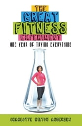 The Great Fitness Experiment - One Year of Trying Everything ebook by Charlotte Hilton Andersen