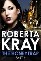 The Honeytrap: Part 4 (Chapters 20-30) ebook by Roberta Kray