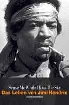 Scuse Me While I Kiss The Sky: Das Leben von Jimi Hendrix ebook by David Henderson