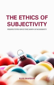 The Ethics of Subjectivity - Perspectives since the Dawn of Modernity ebook by Elvis Imafidon