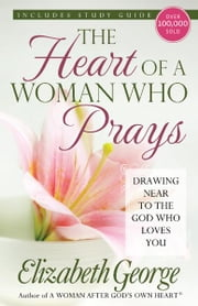 The Heart of a Woman Who Prays - Drawing Near to the God Who Loves You ebook by Elizabeth George