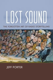 Lost Sound - The Forgotten Art of Radio Storytelling ebook by Jeff Porter