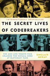 The Secret Lives of Codebreakers - The Men and Women Who Cracked the Enigma Code at Bletchley Park ebook by Sinclair McKay