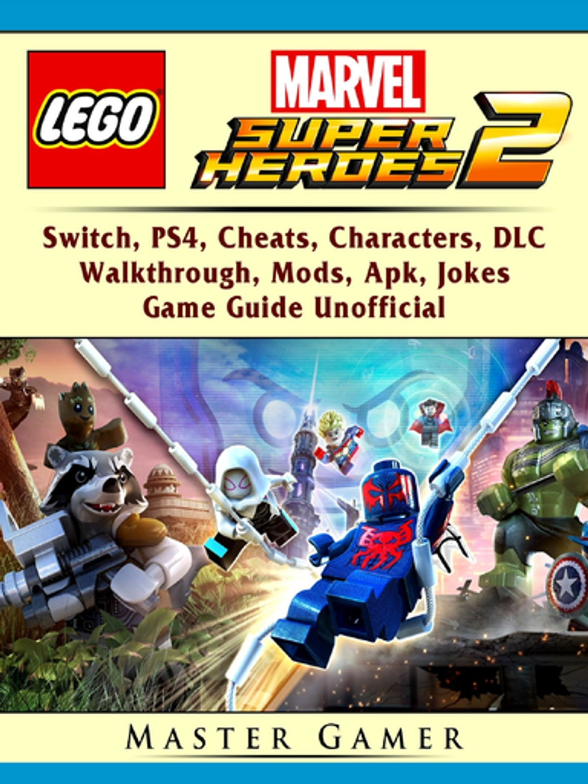 Lego Marvel Super Heroes 2, Switch, PS4, Cheats, Characters, DLC,  Walkthrough, Mods, Apk, Jokes, Game Guide Unofficial ebook by Master Gamer  - Rakuten