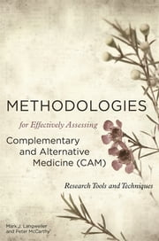 Methodologies for Effectively Assessing Complementary and Alternative Medicine (CAM) - Research Tools and Techniques ebook by Peter W. McCarthy, BSc, PhD,Mark J. Langweiler, BA, DC, DAAPM,Kenneth A. Leight, PhD,Paul Kadetz,Peter Herbert,Landis M.F. Vance,Philip Harris,Katie Thirlaway,Megan A. Arroll,Fan Qu,Nicola Robinson,Andrew Flower,Robert T. Mathie,Sefore Conti,Akiva Vexler,Liat Edry-Botzer,Shahar Lev-Ari,Mariann Sisco,Narendra S. Bhatt,Kevin W. Chen,Beverly L. Roberts,Rhayun Song,Sukhee Ahn,Paul Lam,Alison Trewhel