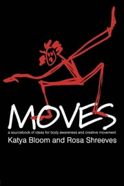 Moves - A Sourcebook of Ideas for Body Awareness and Creative Movement ebook by Katya Bloom, Rosa Shreeves