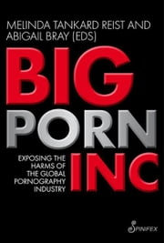 Big Porn Inc - Exposing the Harms of the Global Pornography Industry ebook by Abigail Bray,Melinda Tankard Reist