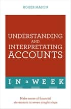 Understanding And Interpreting Accounts In A Week - Make Sense Of Financial Statements In Seven Simple Steps ebook by Roger Mason