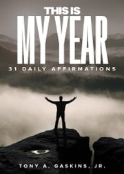 This Is My Year - 31 Daily Affirmations ebook by Tony A Gaskins Jr.