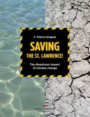 Saving the St.Lawrence - The disastrous impact of climate changes ebook by F. Pierre Gingras
