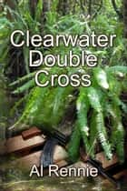 Clearwater Double Cross ebook by Al Rennie