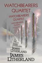 Watchbearers Quartet - Watchbearers ebook by James Litherland