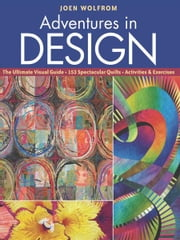 Adventures in Design - Ultimate Visual Guide, 153 Spectacular Quilts, Activities & Exercises ebook by Joen Wolfrom
