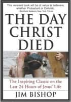 The Day Christ Died ebook by Jim Bishop