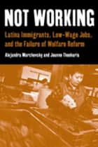 Not Working - Latina Immigrants, Low-Wage Jobs, and the Failure of Welfare Reform ebook by Alejandra Marchevsky, Jeanne Theoharis
