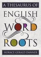 A Thesaurus of English Word Roots ebook by Horace Gerald Danner
