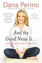 And the Good News Is... - Lessons and Advice from the Bright Side ebook by Dana Perino