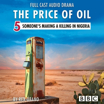 The Price of Oil, Episode 5: Someone's Making a Killing in Nigeria (BBC Afternoon Drama) audiobook by Rex Obano,Jonquil Panting