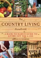 The Country Living Handbook - A Back-to-Basics Guide to Living Off the Land ebook by