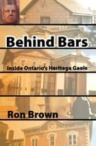 Behind Bars - Inside Ontario's Heritage Gaols ebook by Ron Brown