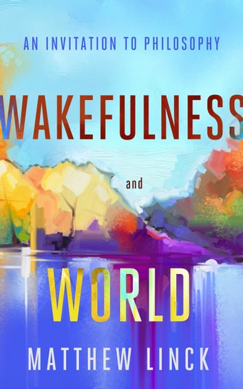 Wakefulness and World - An Invitation to Philosophy ebook by Matthew Linck